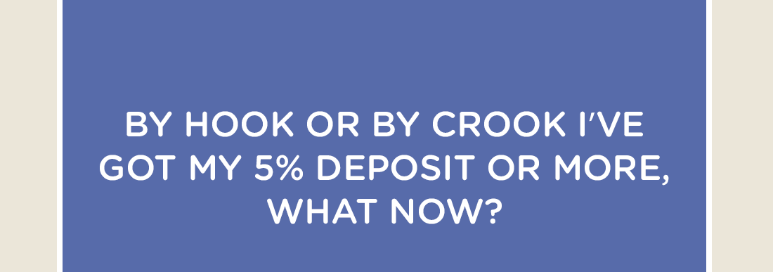 By hook or by crook I've got my 5% deposit or more, what now?