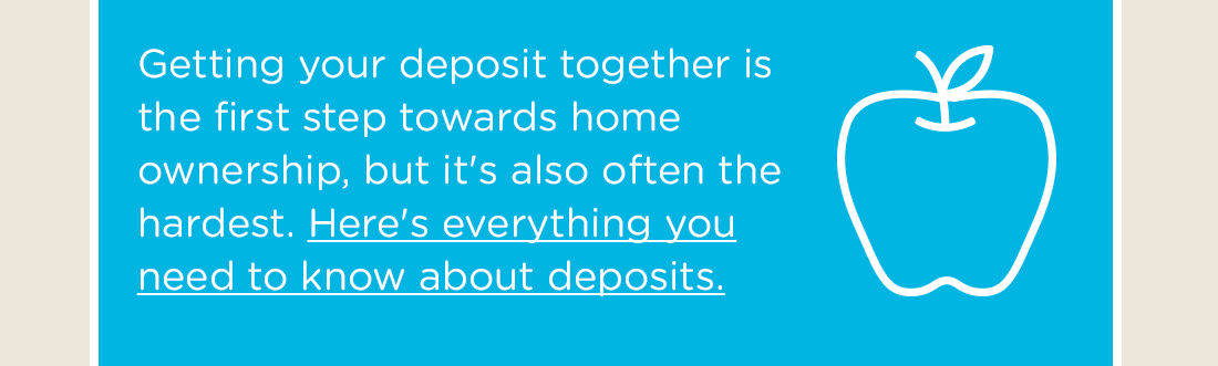 Getting your deposit together is the first step towards home ownership, but it's also often the hardest. Here's everything you need to know about deposits.