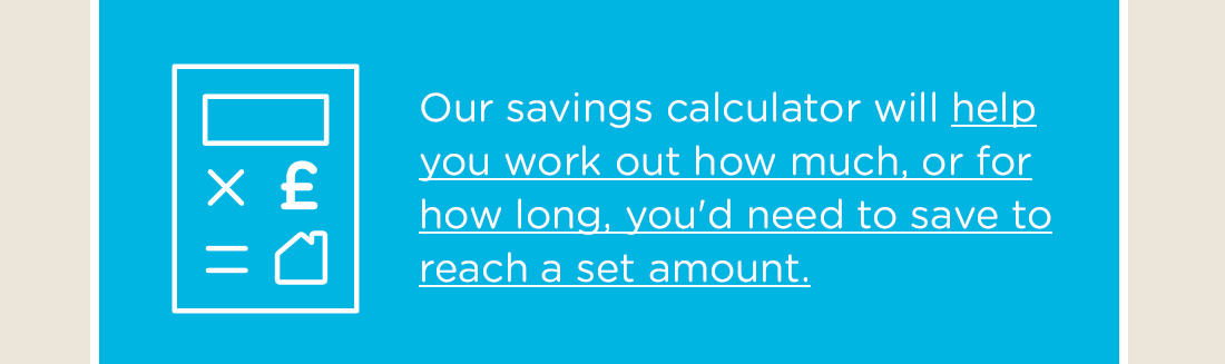 Our savings calculator will help you work out how much, or for how long, you'd need to save to reach a set amount.