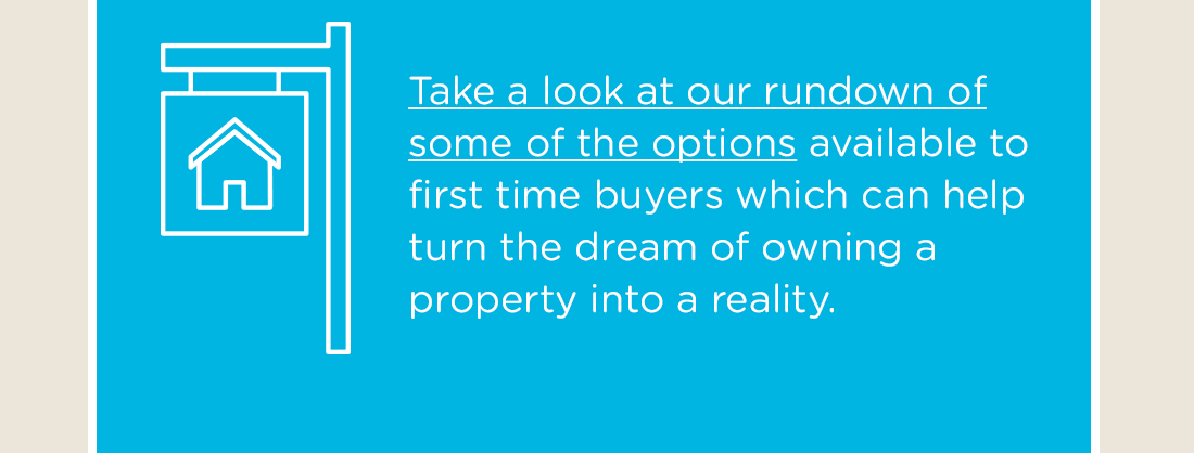 Take a look at our rundown of some of the options available to first time buyers which can help turn the dream of owning a property into a reality.