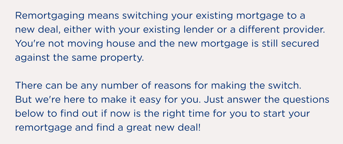 Remortgaging means switching your existing mortgage to a new deal, either with your existing lender or a different provider. You're not moving house and the new mortgage is still secured against the same property. There can be any number of reasons for making the switch. But we're here to make it easy for you. Just answer the questions below to find out if now is the right time for you to start your remortgage and find a great new deal!