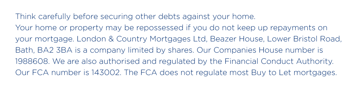 Think carefully before securing other debts against your home. Your home or property may be repossessed if you do not keep up repayments on your mortgage. London & Country Mortgages Ltd, Beazer House, Lower Bristol Road, Bath, BA2 3BA is a company limited by shares. Our Companies House number is 1988608. We are also authorised and regulated by the Financial Conduct Authority. Our FCA number is 143002. The FCA does not regulate most Buy to Let mortgages.